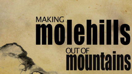 Making Molehills Out of Mountains, Part 4