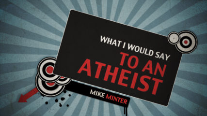 What I Would Say to an Atheist