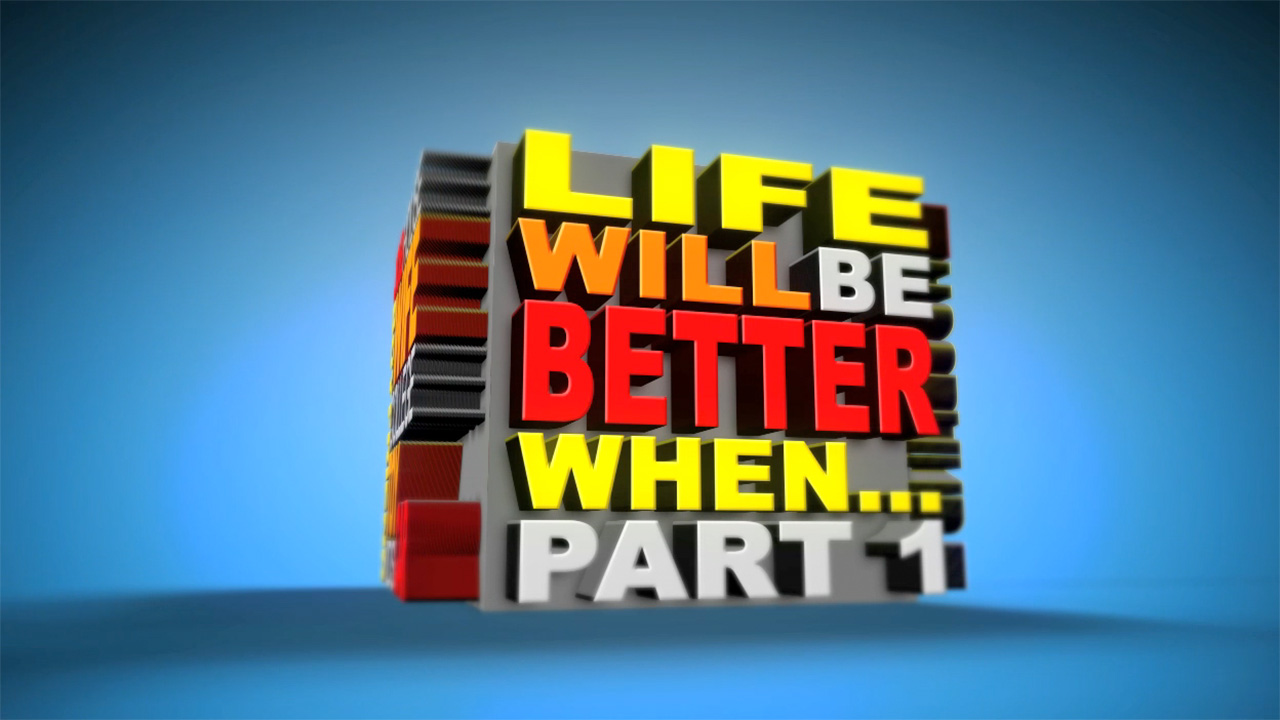 Life Will Be Better When… Part 1