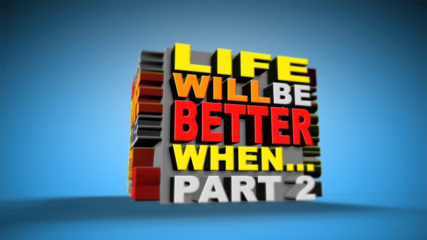 Life Will Be Better When… Part 2