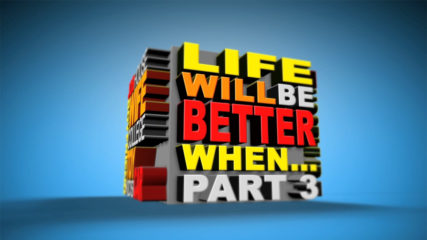 Life Will Be Better When… Part 3