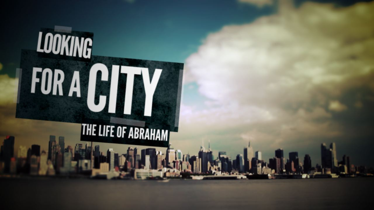 Looking for a City: The Life of Abraham, Part 4
