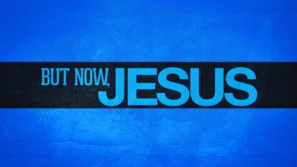 But Now, Jesus
