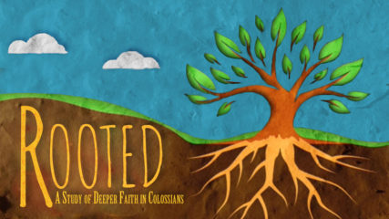 Rooted: A Study of Deeper Faith in Colossians, Part 7