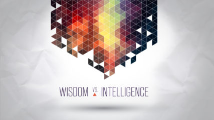 Wisdom vs. Intelligence