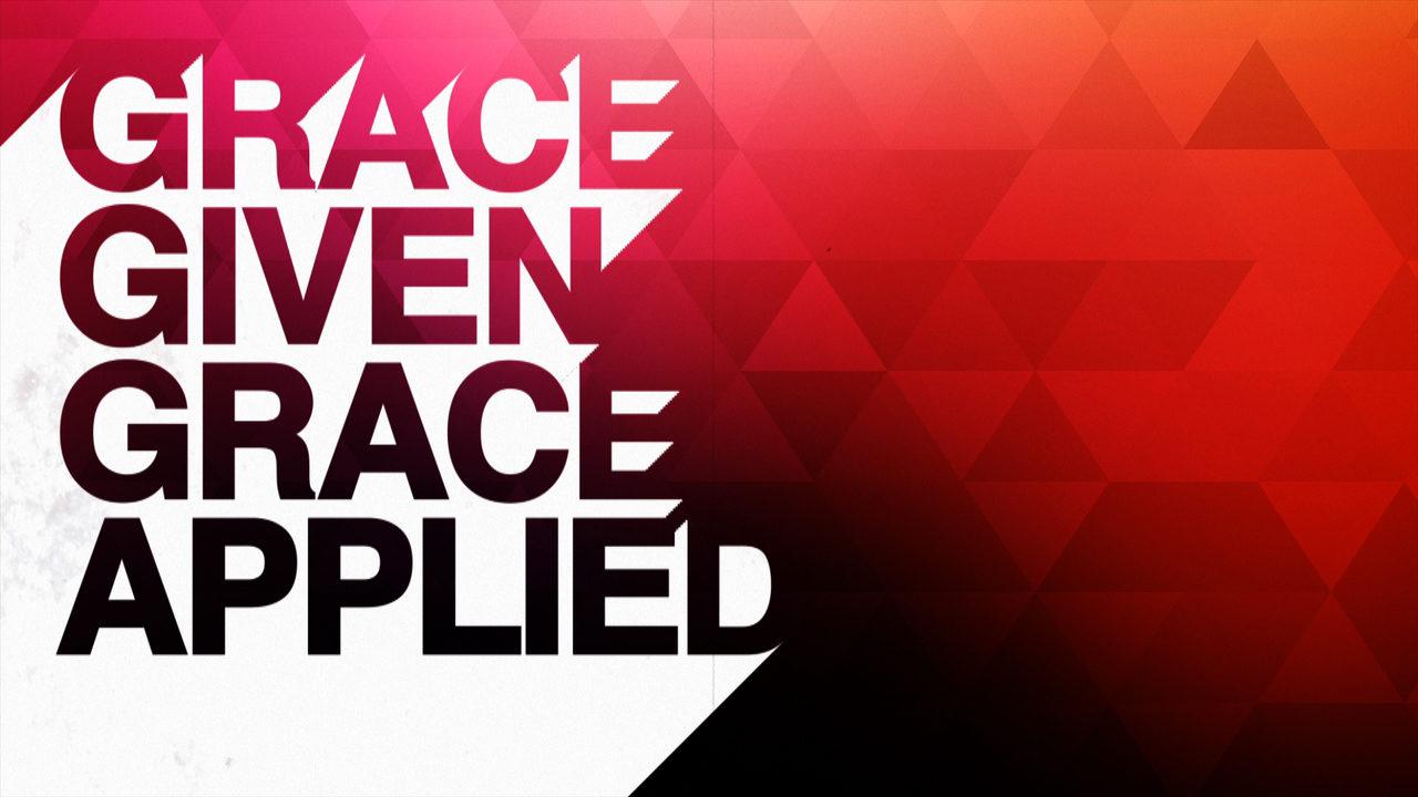 Grace Given, Grace Applied, Part 2