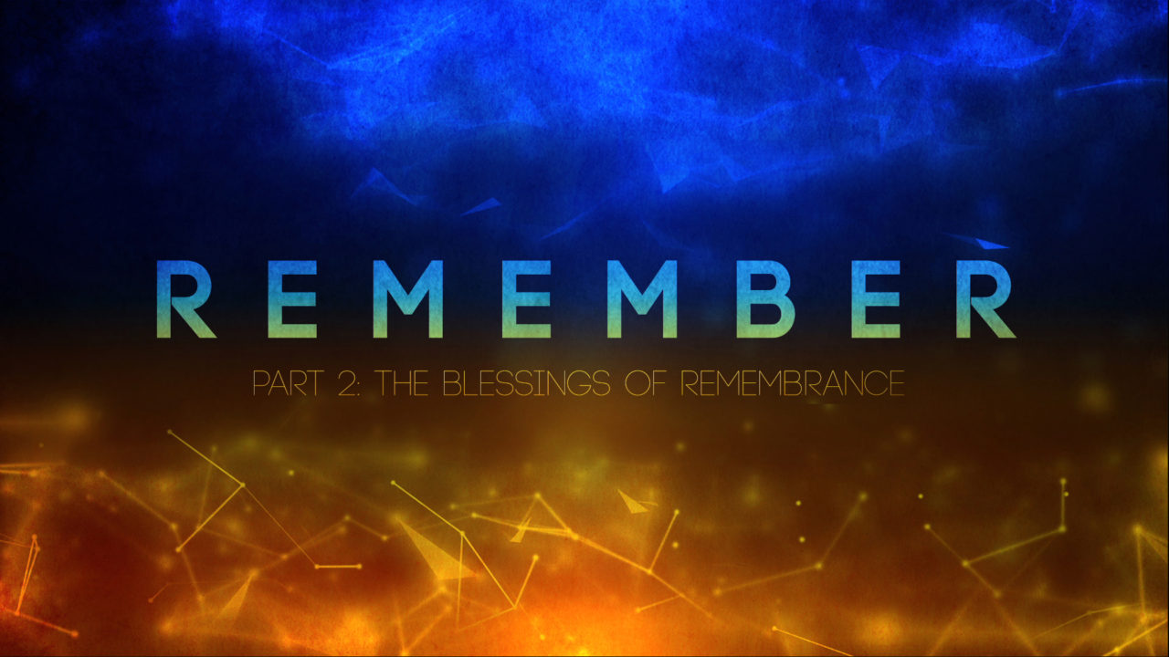 Remember, Part 2: The Blessings of Remembrance