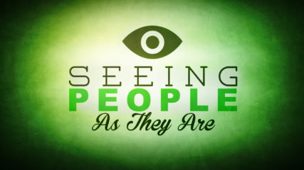 Seeing People As They Are, Part 1