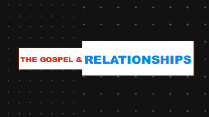 The Gospel and Relationships
