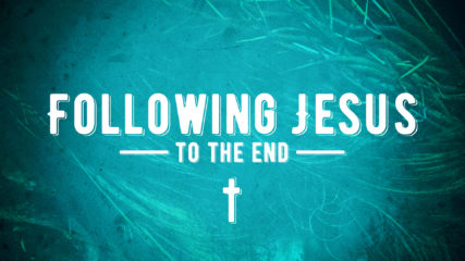 Following Jesus to the End