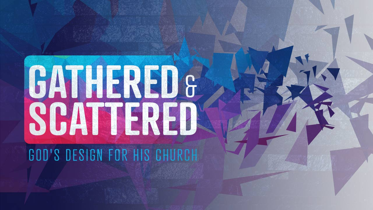 Gathered and Scattered: God's Design for His Church