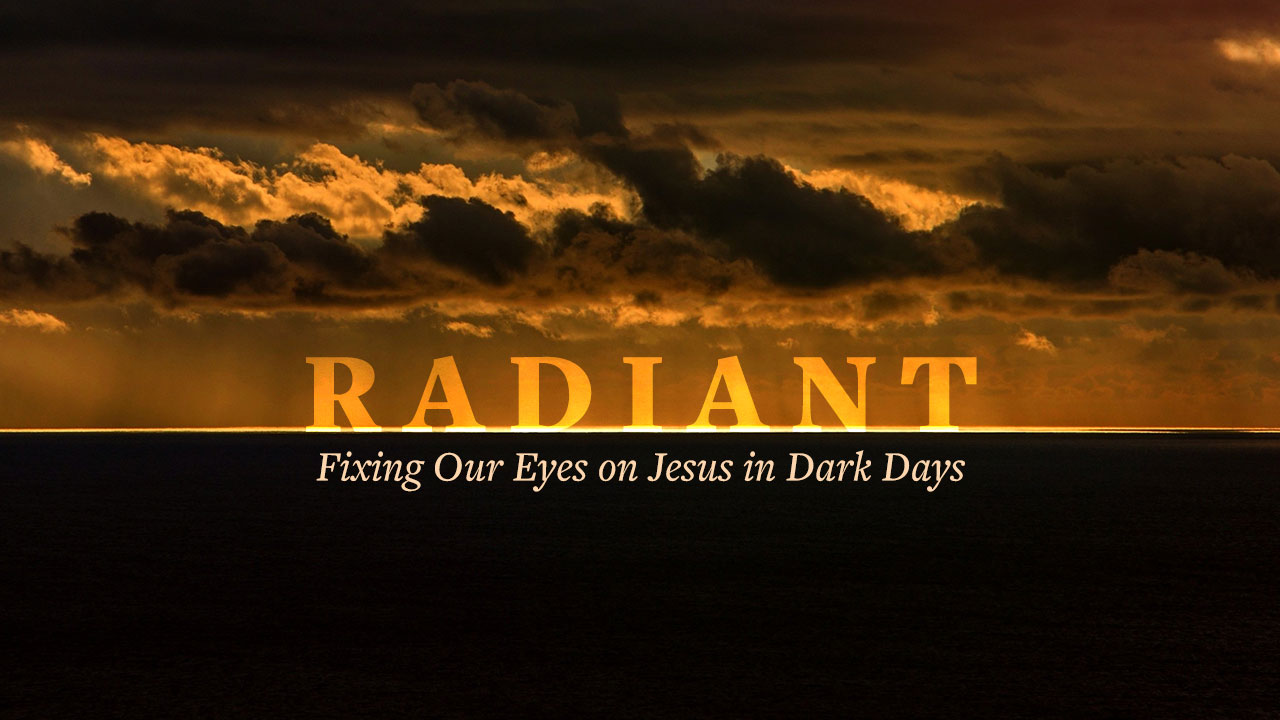 Radiant: Fixing Our Eyes on Jesus in Dark Days