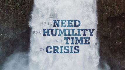 The Need for Humility in a Time of Crisis