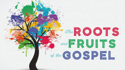 The Roots and Fruits of the Gospel