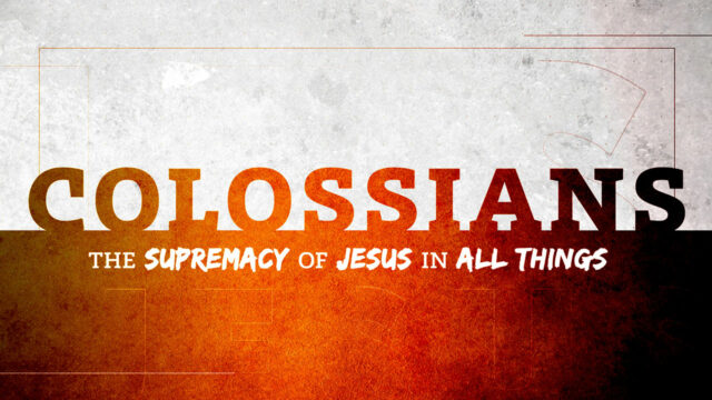 Colossians: The Supremacy of Jesus in All Things, Part 1