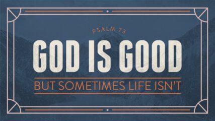 God Is Good, But Sometimes Life Isn't