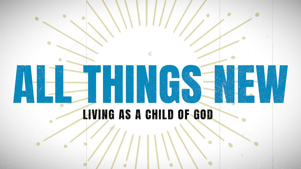 All Things New: Living As a Child of God, Part 2